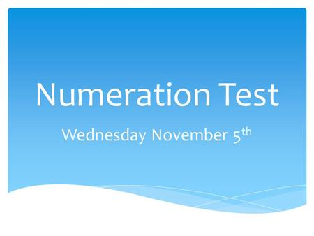 Numeration Test Wednesday November 5 th.  Understanding whole and decimal numbers  Whole numbers to 100 000  Decimals to hundredths 0.99  You need.