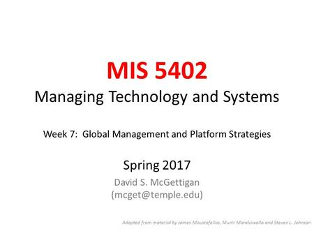 MIS 5402 Managing Technology and Systems Week 7: Global Management and Platform Strategies Spring 2017 David S. McGettigan Adapted from.