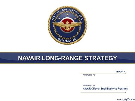 PRESENTED TO: PRESENTED BY: NAVAIR LONG-RANGE STRATEGY NAVAIR Office of Small Business Programs SEP 2013.