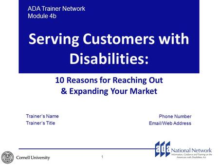 Serving Customers with Disabilities: 10 Reasons for Reaching Out & Expanding Your Market 1 ADA Trainer Network Module 4b Trainer's Name Trainer's Title.