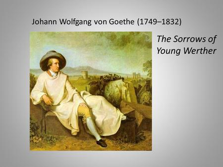 Johann Wolfgang von Goethe (1749–1832) The Sorrows of Young Werther.