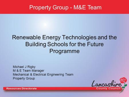 Renewable Energy Technologies and the Building Schools for the Future Programme Property Group - M&E Team Michael J Rigby M & E Team Manager Mechanical.