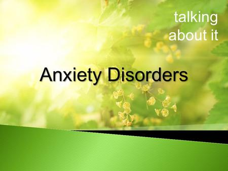Talking about it Anxiety Disorders. talking about it What are Anxiety Disorders Who is affected Risk factors for Anxiety Disorders Signs and Symptoms.