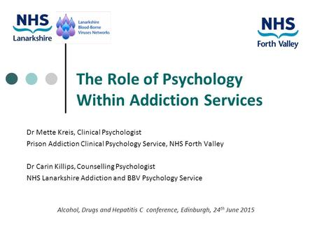 The Role of Psychology Within Addiction Services Dr Mette Kreis, Clinical Psychologist Prison Addiction Clinical Psychology Service, NHS Forth Valley Dr.