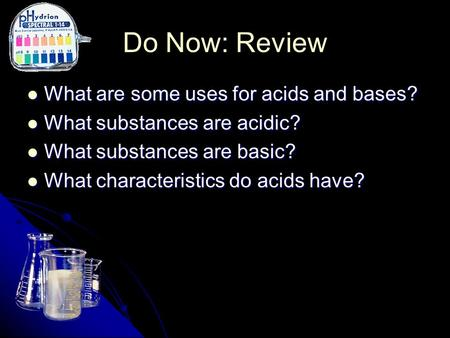 Do Now: Review What are some uses for acids and bases? What are some uses for acids and bases? What substances are acidic? What substances are acidic?