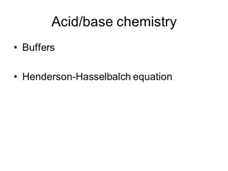 Acid/base chemistry Buffers Henderson-Hasselbalch equation.