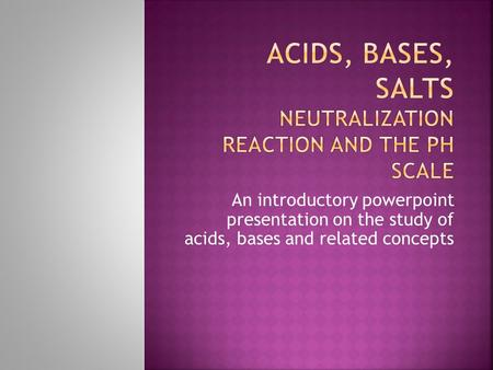 An introductory powerpoint presentation on the study of acids, bases and related concepts.