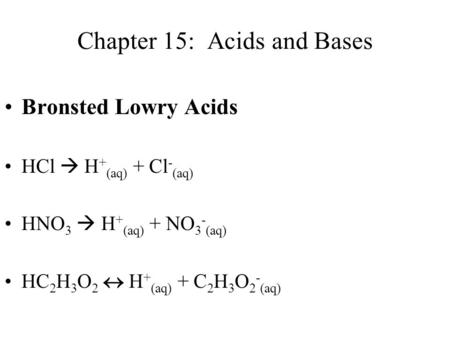 Chapter 15: Acids and Bases Bronsted Lowry Acids HCl  H + (aq) + Cl - (aq) HNO 3  H + (aq) + NO 3 - (aq) HC 2 H 3 O 2  H + (aq) + C 2 H 3 O 2 - (aq)
