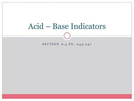 SECTION 6.3 PG. 245-247 Acid – Base Indicators. Substances that change colour when the acidity of the solution changes are known as acid-base indicators.