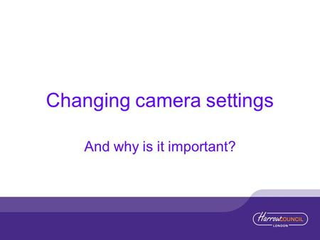 Changing camera settings And why is it important?.