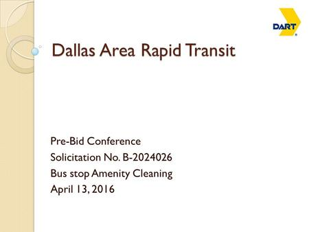 Dallas Area Rapid Transit Pre-Bid Conference Solicitation No. B-2024026 Bus stop Amenity Cleaning April 13, 2016.