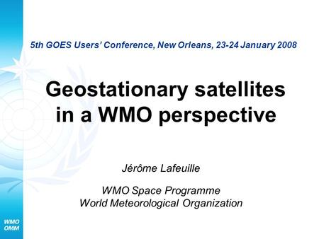 5th GOES Users' Conference, New Orleans, 23-24 January 2008 Geostationary satellites in a WMO perspective Jérôme Lafeuille WMO Space Programme World Meteorological.