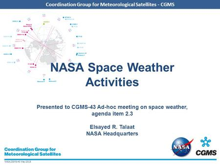 NASA,CGMS-43 May 2015 Coordination Group for Meteorological Satellites - CGMS NASA Space Weather Activities Presented to CGMS-43 Ad-hoc meeting on space.