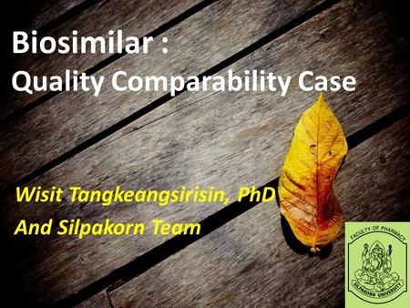 Biosimilar : Quality Comparability Case Wisit Tangkeangsirisin, PhD And Silpakorn Team.