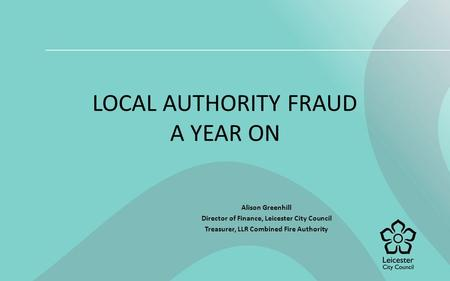 LOCAL AUTHORITY FRAUD A YEAR ON Alison Greenhill Director of Finance, Leicester City Council Treasurer, LLR Combined Fire Authority.