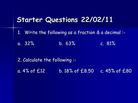 Starter Questions 22/02/11 1.Write the following as a fraction & a decimal :- a.32%b. 63%c. 81% 2. Calculate the following :- a. 4% of £12b. 18% of £8.50.