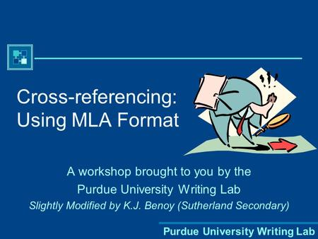 Purdue University Writing Lab Cross-referencing: Using MLA Format A workshop brought to you by the Purdue University Writing Lab Slightly Modified by.