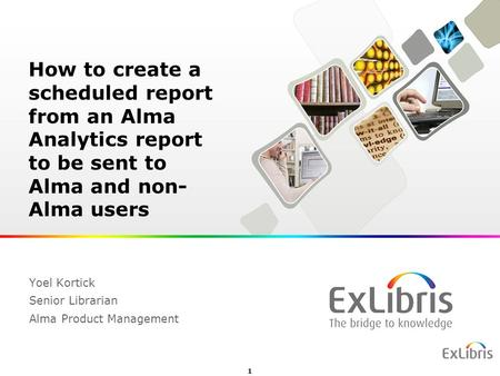 1 Yoel Kortick Senior Librarian Alma Product Management How to create a scheduled report from an Alma Analytics report to be sent to Alma and non- Alma.