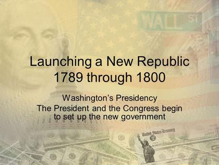 Launching a New Republic 1789 through 1800 Washington's Presidency The President and the Congress begin to set up the new government.