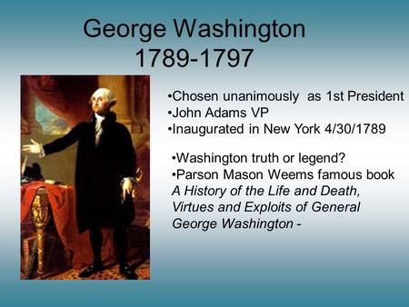 George Washington 1789-1797 Chosen unanimously as 1st President John Adams VP Inaugurated in New York 4/30/1789 Washington truth or legend? Parson Mason.