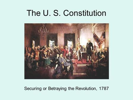 The U. S. Constitution Securing or Betraying the Revolution, 1787.