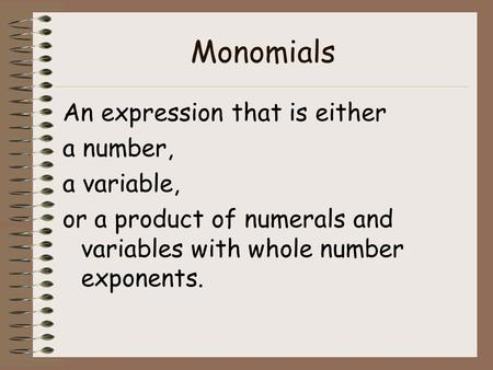 Monomials An expression that is either a number, a variable, or a product of numerals and variables with whole number exponents.