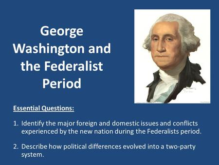 George Washington and the Federalist Period Essential Questions: 1.Identify the major foreign and domestic issues and conflicts experienced by the new.