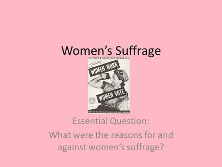 Women's Suffrage Essential Question: What were the reasons for and against women's suffrage?