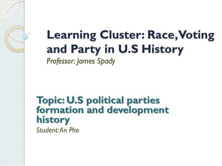 Learning Cluster: Race, Voting and Party in U.S History Professor: James Spady Topic: U.S political parties formation and development history Student: