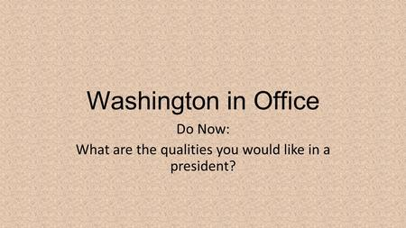 Washington in Office Do Now: What are the qualities you would like in a president?