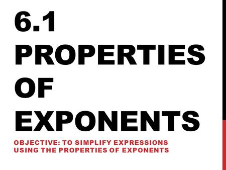 6.1 PROPERTIES OF EXPONENTS OBJECTIVE: TO SIMPLIFY EXPRESSIONS USING THE PROPERTIES OF EXPONENTS.