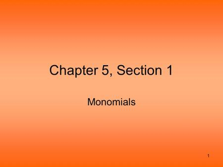 1 Chapter 5, Section 1 Monomials. 2 Monomials defined A monomial is a number, a variable, or the product of numbers and variables. The variables cannot.