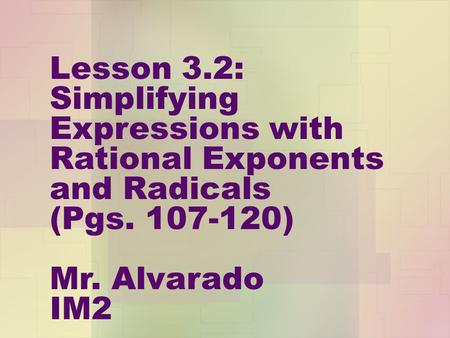 Lesson 3.2: Simplifying Expressions with Rational Exponents and Radicals (Pgs. 107-120) Mr. Alvarado IM2.