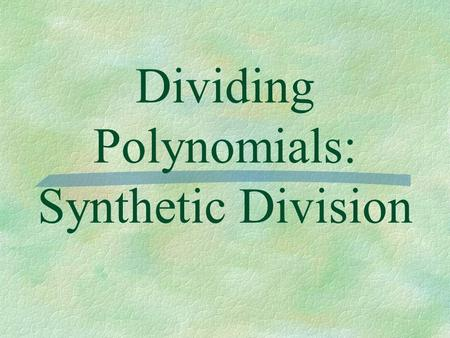 Dividing Polynomials: Synthetic Division. Essential Question  How do I use synthetic division to determine if something is a factor of a polynomial?