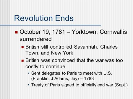 Revolution Ends October 19, 1781 – Yorktown; Cornwallis surrendered British still controlled Savannah, Charles Town, and New York British was convinced.
