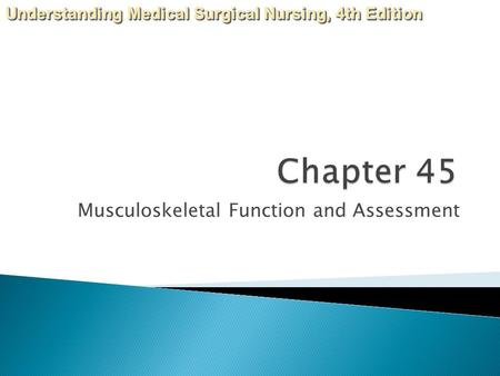 Understanding Medical Surgical Nursing, 4th Edition Musculoskeletal Function and Assessment.