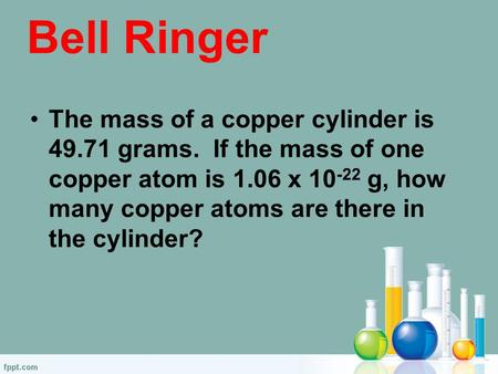 Bell Ringer The mass of a copper cylinder is 49.71 grams. If the mass of one copper atom is 1.06 x 10 -22 g, how many copper atoms are there in the cylinder?