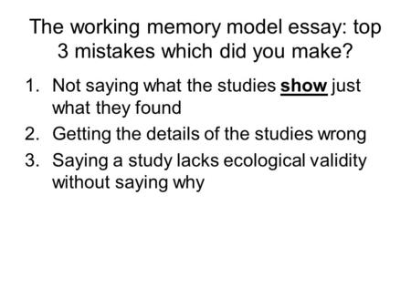The working memory model essay: top 3 mistakes which did you make? 1.Not saying what the studies show just what they found 2.Getting the details of the.