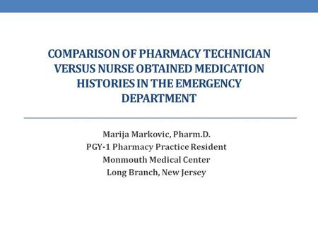 Comparison of pharmacy technician versus nurse obtained medication histories in the emergency department Marija Markovic, Pharm.D. PGY-1 Pharmacy Practice.