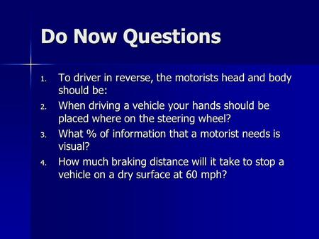 Do Now Questions 1. To driver in reverse, the motorists head and body should be: 2. When driving a vehicle your hands should be placed where on the steering.
