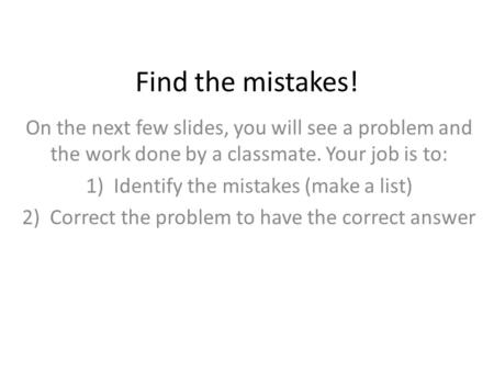 Find the mistakes! On the next few slides, you will see a problem and the work done by a classmate. Your job is to: 1)Identify the mistakes (make a list)
