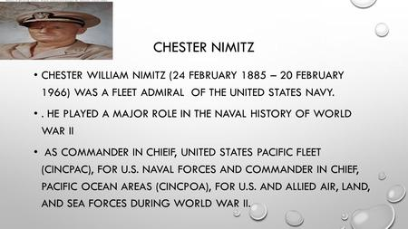 CHESTER NIMITZ CHESTER WILLIAM NIMITZ (24 FEBRUARY 1885 – 20 FEBRUARY 1966) WAS A FLEET ADMIRAL OF THE UNITED STATES NAVY.. HE PLAYED A MAJOR ROLE IN THE.