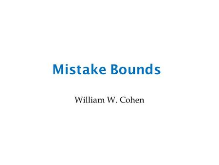 Mistake Bounds William W. Cohen. One simple way to look for interactions Naïve Bayes – two class version dense vector of g(x,y) scores for each word in.