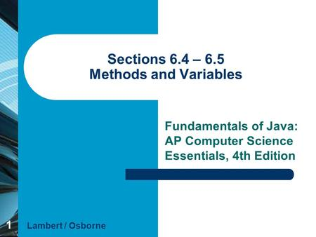 1 Sections 6.4 – 6.5 Methods and Variables Fundamentals of Java: AP Computer Science Essentials, 4th Edition Lambert / Osborne.