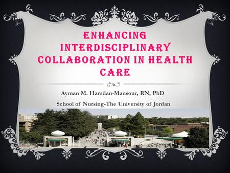 ENHANCING INTERDISCIPLINARY COLLABORATION IN HEALTH CARE Ayman M. Hamdan-Mansour, RN, PhD School of Nursing-The University of Jordan.