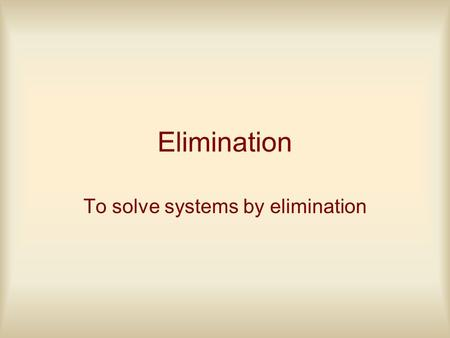 Elimination To solve systems by elimination. The goal in solving a system is to eliminate the 2 equations with 2 unknowns (variables) to 1 equation with.