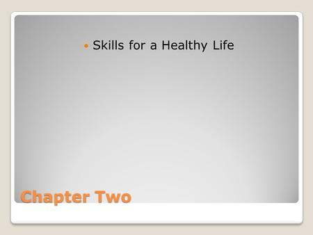 Chapter Two Skills for a Healthy Life. Building Life Skills Life skills are the tools needed to build a healthy life. They help you improve the six components.