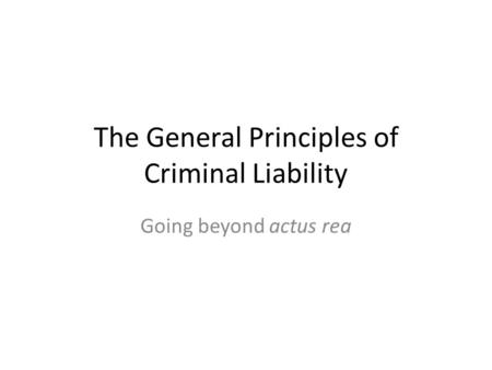The General Principles of Criminal Liability Going beyond actus rea.