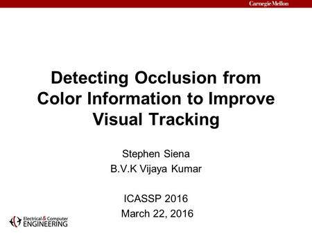 Detecting Occlusion from Color Information to Improve Visual Tracking Stephen Siena B.V.K Vijaya Kumar ICASSP 2016 March 22, 2016.