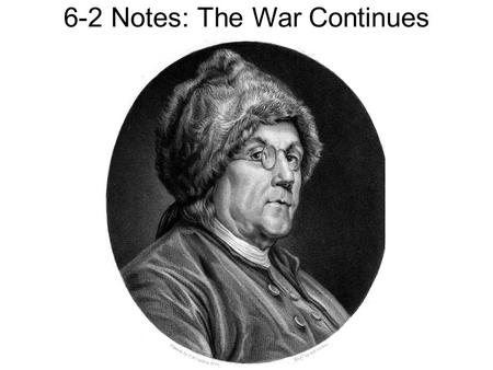 6-2 Notes: The War Continues. Gaining allies Benjamin Franklin tried to persuade France to support the colonies French at first gave money secretly, refused.